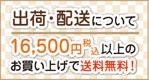 出荷・配送について 16500円(税込)以上のお買い上げで送料無料!